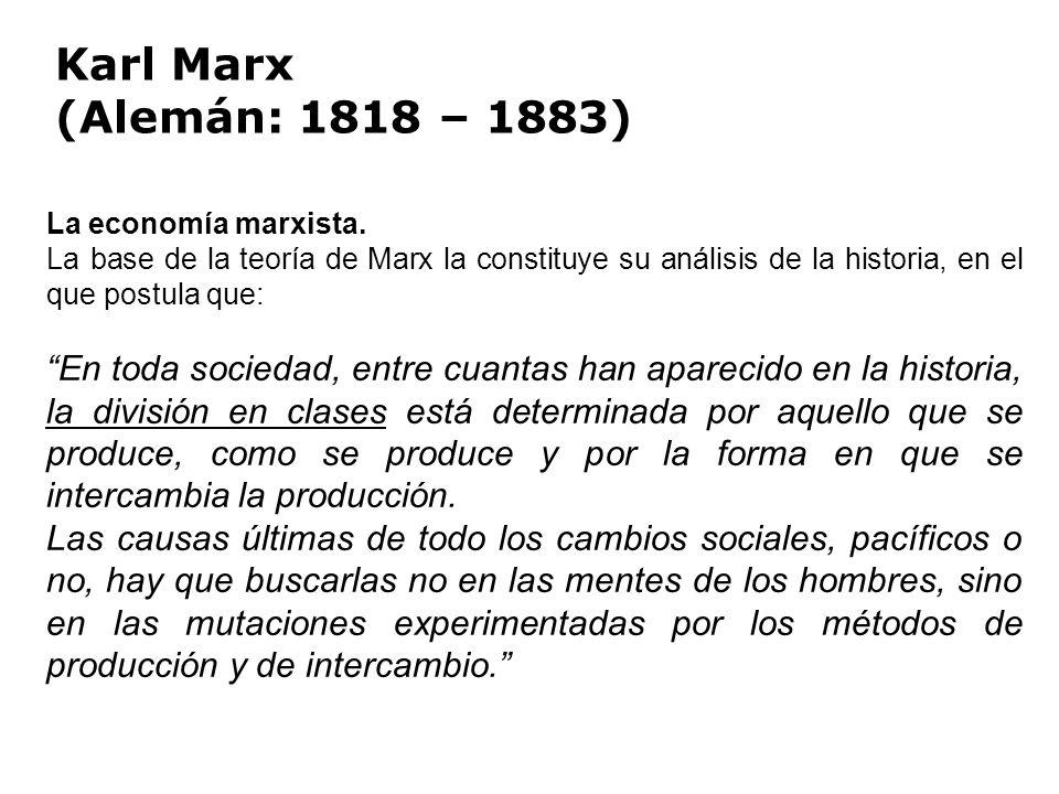 Karl Marx (Alemán: 1818 – 1883) La economía marxista. La base de la teoría de Marx la constituye su análisis de la historia, en el que postula que: