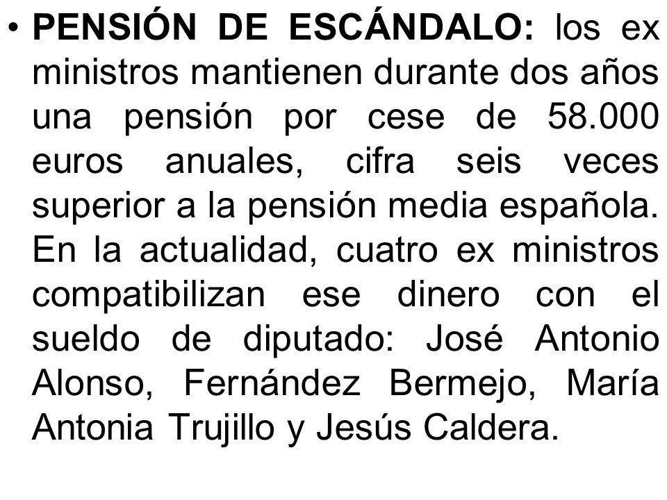PENSIÓN DE ESCÁNDALO: los ex ministros mantienen durante dos años una pensión por cese de 58.000 euros anuales, cifra seis veces superior a la pensión media española.