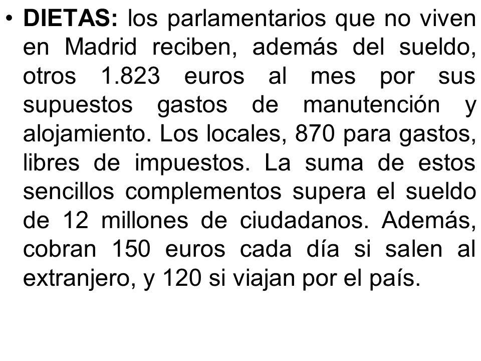 DIETAS: los parlamentarios que no viven en Madrid reciben, además del sueldo, otros 1.823 euros al mes por sus supuestos gastos de manutención y alojamiento.