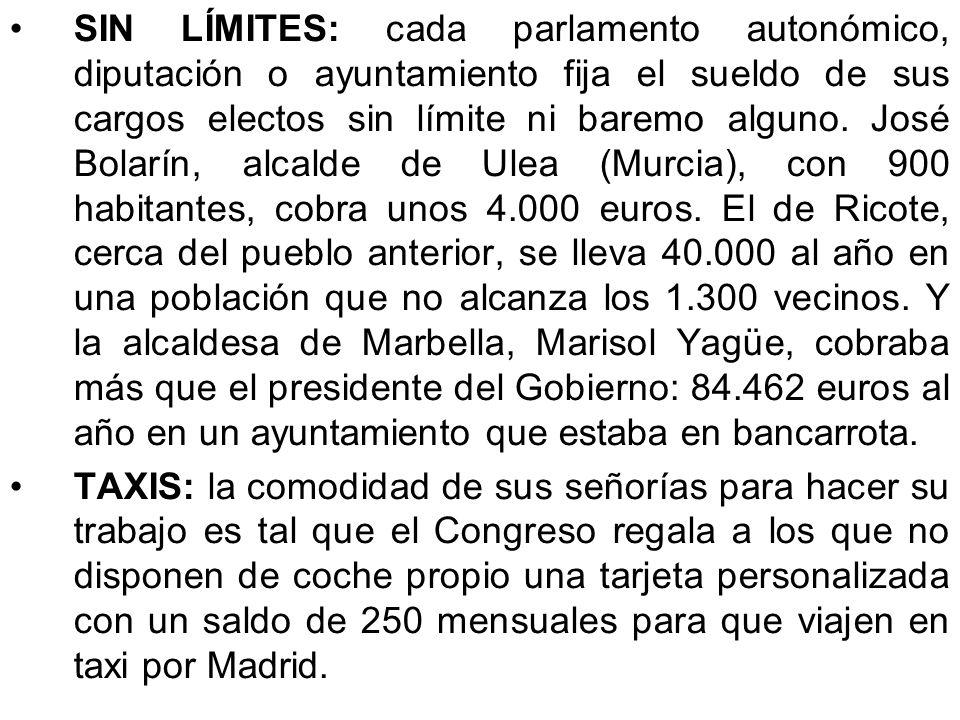 SIN LÍMITES: cada parlamento autonómico, diputación o ayuntamiento fija el sueldo de sus cargos electos sin límite ni baremo alguno. José Bolarín, alcalde de Ulea (Murcia), con 900 habitantes, cobra unos 4.000 euros. El de Ricote, cerca del pueblo anterior, se lleva 40.000 al año en una población que no alcanza los 1.300 vecinos. Y la alcaldesa de Marbella, Marisol Yagüe, cobraba más que el presidente del Gobierno: 84.462 euros al año en un ayuntamiento que estaba en bancarrota.