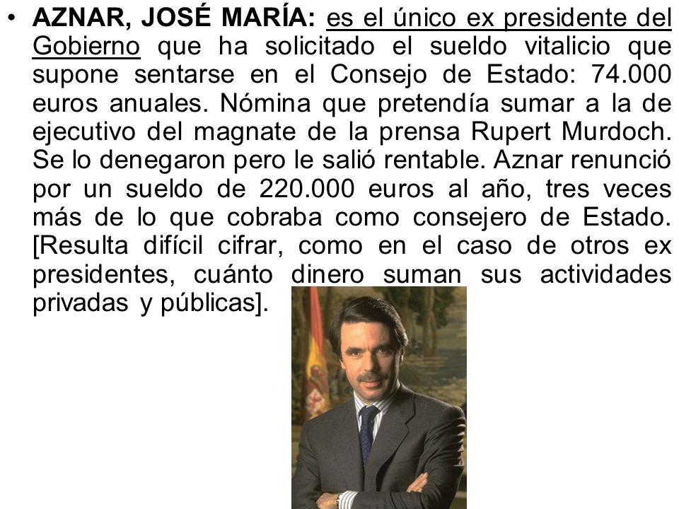 AZNAR, JOSÉ MARÍA: es el único ex presidente del Gobierno que ha solicitado el sueldo vitalicio que supone sentarse en el Consejo de Estado: 74.000 euros anuales.