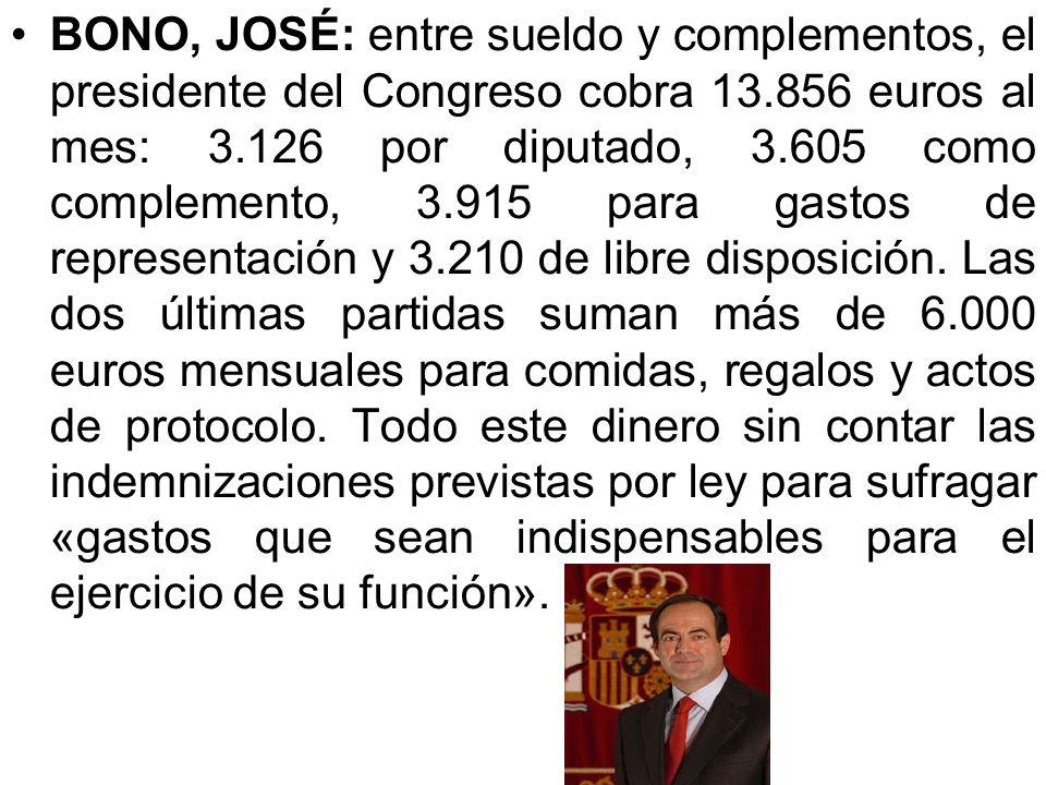 BONO, JOSÉ: entre sueldo y complementos, el presidente del Congreso cobra 13.856 euros al mes: 3.126 por diputado, 3.605 como complemento, 3.915 para gastos de representación y 3.210 de libre disposición.