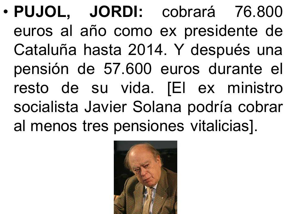 PUJOL, JORDI: cobrará 76.800 euros al año como ex presidente de Cataluña hasta 2014.