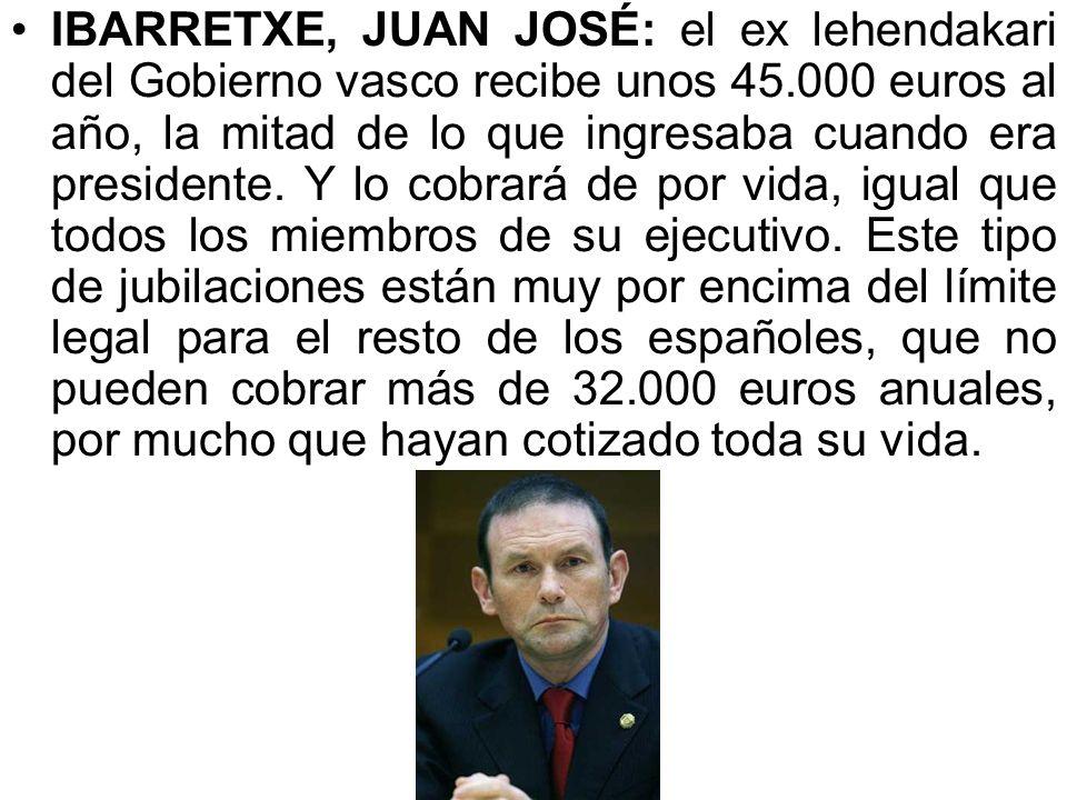 IBARRETXE, JUAN JOSÉ: el ex lehendakari del Gobierno vasco recibe unos 45.000 euros al año, la mitad de lo que ingresaba cuando era presidente.