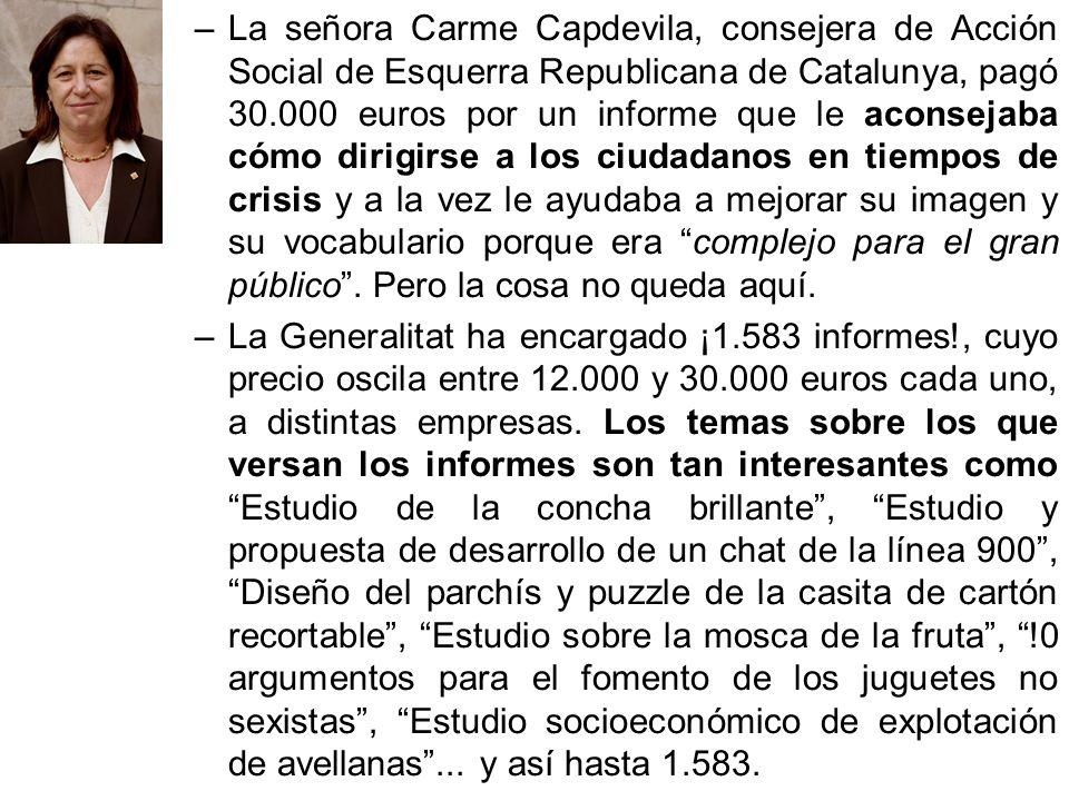 La señora Carme Capdevila, consejera de Acción Social de Esquerra Republicana de Catalunya, pagó 30.000 euros por un informe que le aconsejaba cómo dirigirse a los ciudadanos en tiempos de crisis y a la vez le ayudaba a mejorar su imagen y su vocabulario porque era complejo para el gran público . Pero la cosa no queda aquí.