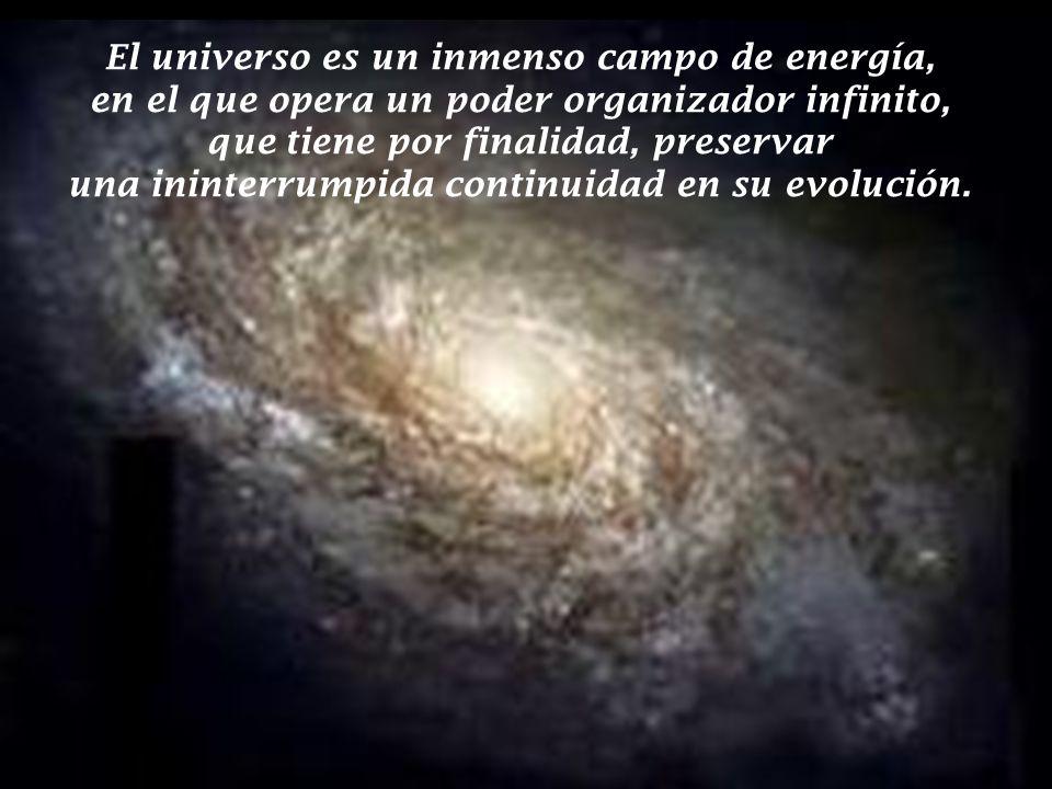 El universo es un inmenso campo de energía, en el que opera un poder organizador infinito, que tiene por finalidad, preservar una ininterrumpida continuidad en su evolución.