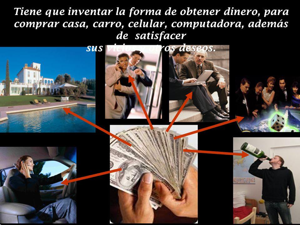 Tiene que inventar la forma de obtener dinero, para comprar casa, carro, celular, computadora, además de satisfacer sus vicios y otros deseos.