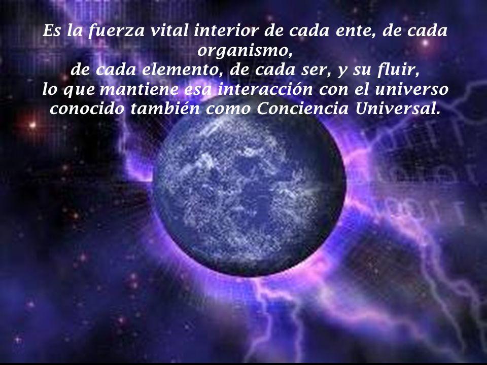 Es la fuerza vital interior de cada ente, de cada organismo, de cada elemento, de cada ser, y su fluir, lo que mantiene esa interacción con el universo conocido también como Conciencia Universal.