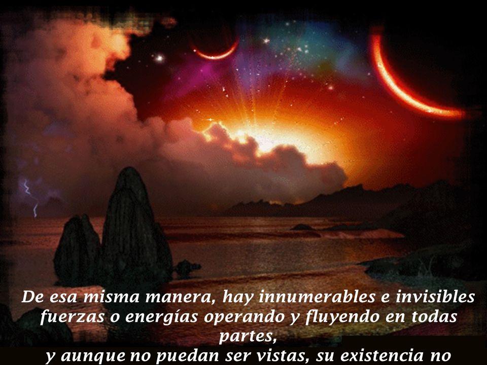De esa misma manera, hay innumerables e invisibles fuerzas o energías operando y fluyendo en todas partes, y aunque no puedan ser vistas, su existencia no puede ser negada.