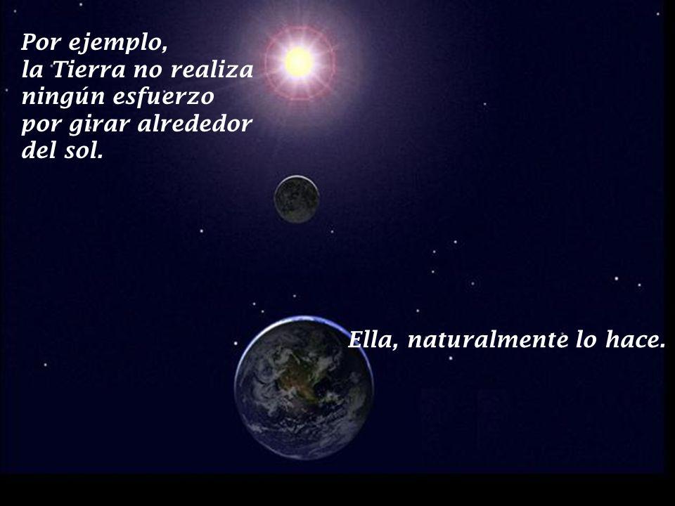 Por ejemplo, la Tierra no realiza ningún esfuerzo por girar alrededor del sol.