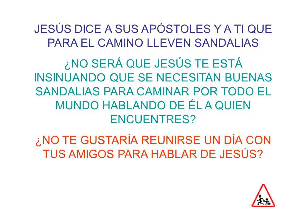 JESÚS DICE A SUS APÓSTOLES Y A TI QUE PARA EL CAMINO LLEVEN SANDALIAS