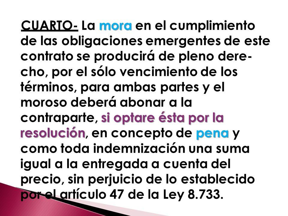 CUARTO- La mora en el cumplimiento de las obligaciones emergentes de este contrato se producirá de pleno dere cho, por el sólo vencimiento de los términos, para ambas partes y el moroso deberá abonar a la contraparte, si optare ésta por la resolución, en concepto de pena y como toda indemnización una suma igual a la entregada a cuenta del precio, sin perjuicio de lo establecido por el artículo 47 de la Ley 8.733.
