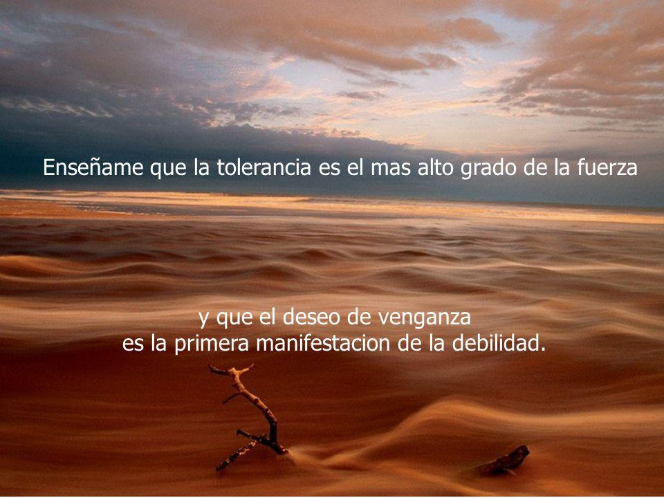 Enseñame que la tolerancia es el mas alto grado de la fuerza
