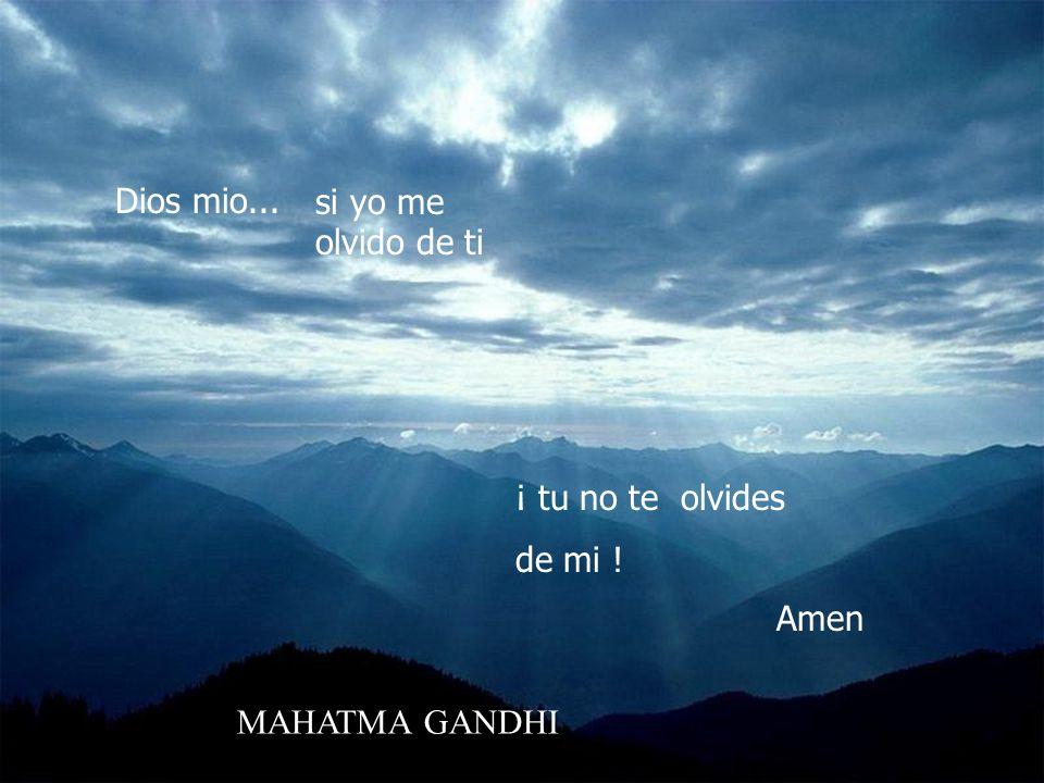 Dios mio... si yo me olvido de ti ¡ tu no te olvides de mi ! Amen MAHATMA GANDHI