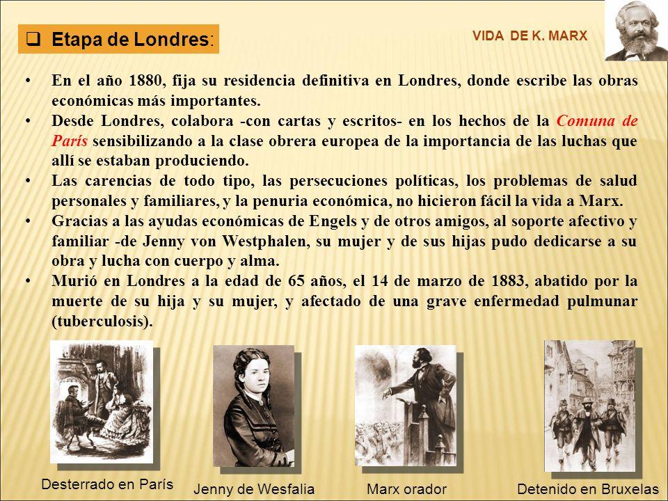 Etapa de Londres: VIDA DE K. MARX. En el año 1880, fija su residencia definitiva en Londres, donde escribe las obras económicas más importantes.