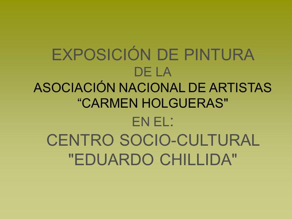 EXPOSICIÓN DE PINTURA DE LA ASOCIACIÓN NACIONAL DE ARTISTAS CARMEN HOLGUERAS EN EL: CENTRO SOCIO-CULTURAL EDUARDO CHILLIDA