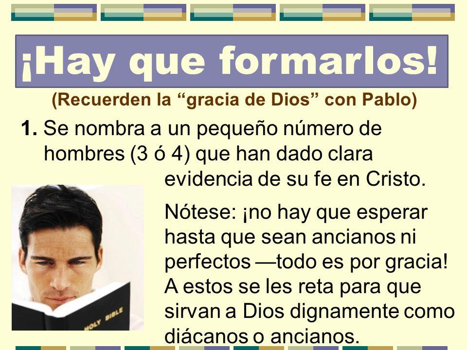 ¡Hay que formarlos! (Recuerden la gracia de Dios con Pablo) 1. Se nombra a un pequeño número de hombres (3 ó 4) que han dado clara.