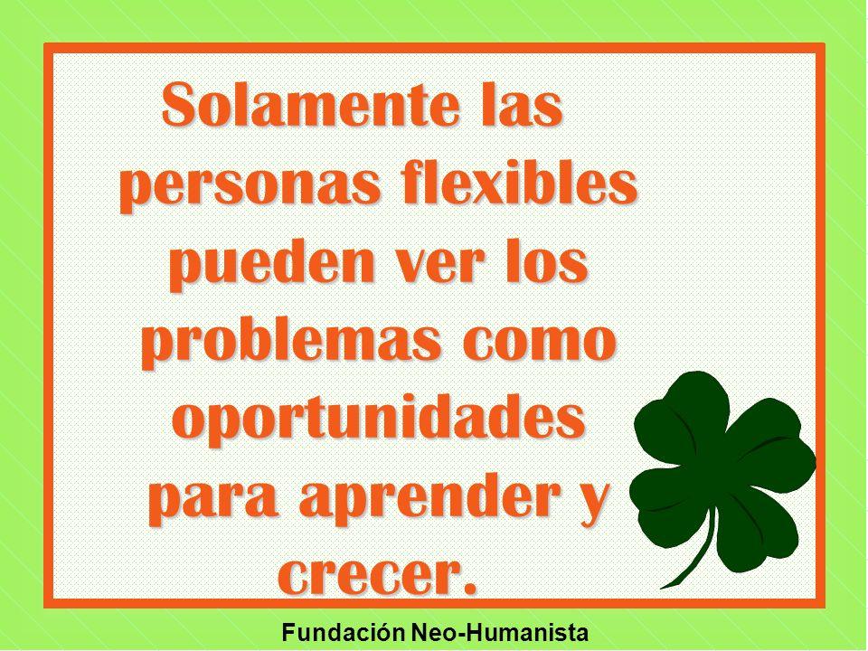 Solamente las personas flexibles pueden ver los problemas como oportunidades para aprender y crecer.