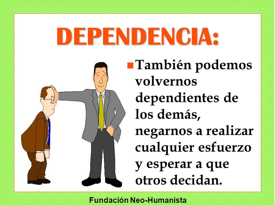 DEPENDENCIA: También podemos volvernos dependientes de los demás, negarnos a realizar cualquier esfuerzo y esperar a que otros decidan.