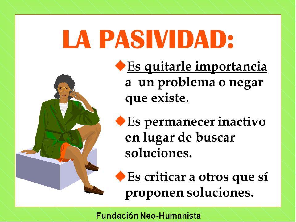 LA PASIVIDAD: Es quitarle importancia a un problema o negar que existe. Es permanecer inactivo en lugar de buscar soluciones.