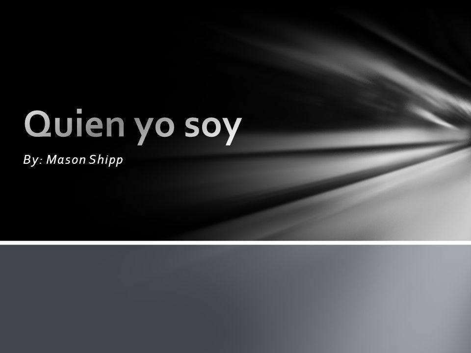 Quien yo soy By: Mason Shipp
