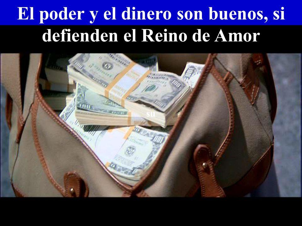 El poder y el dinero son buenos, si defienden el Reino de Amor