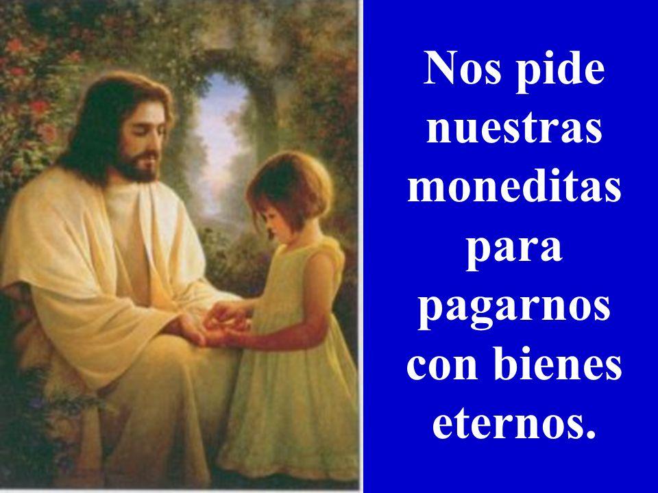 Nos pide nuestras moneditas para pagarnos con bienes eternos.