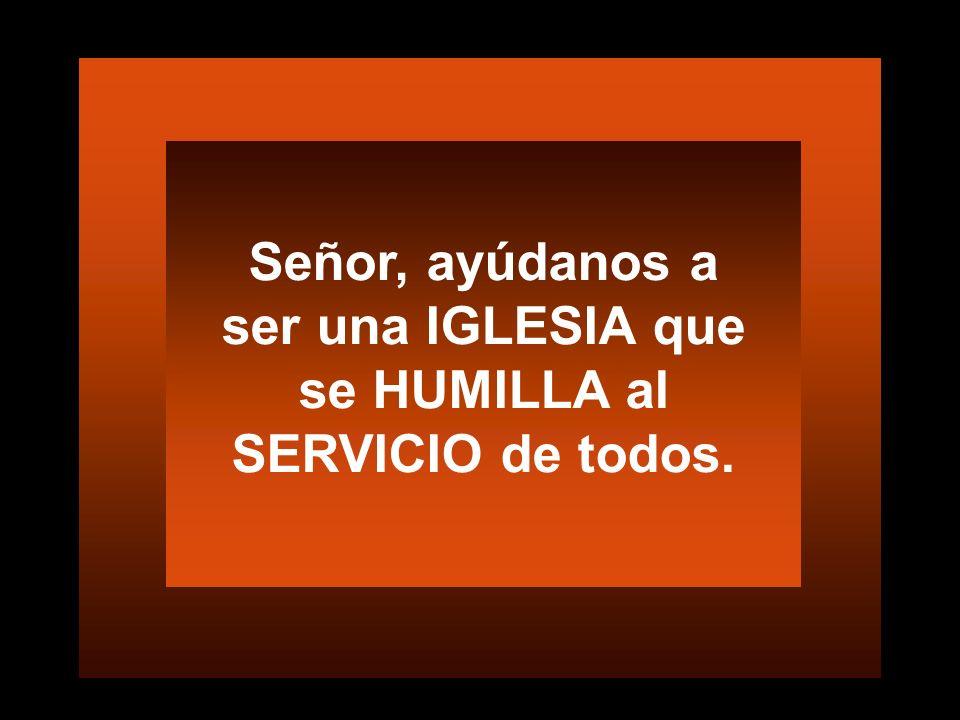Señor, ayúdanos a ser una IGLESIA que se HUMILLA al SERVICIO de todos.