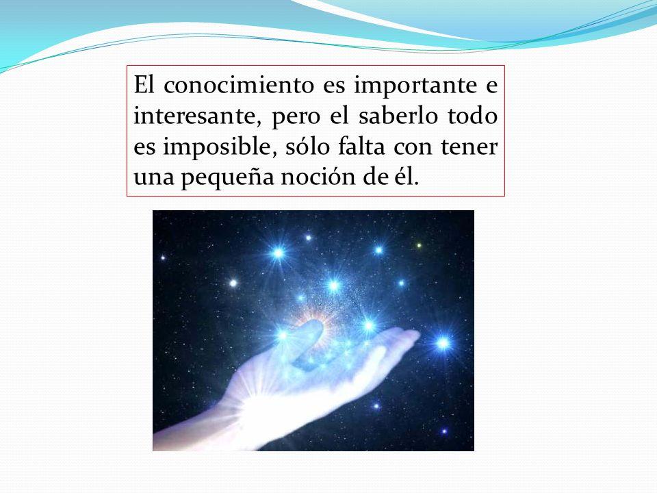 El conocimiento es importante e interesante, pero el saberlo todo es imposible, sólo falta con tener una pequeña noción de él.