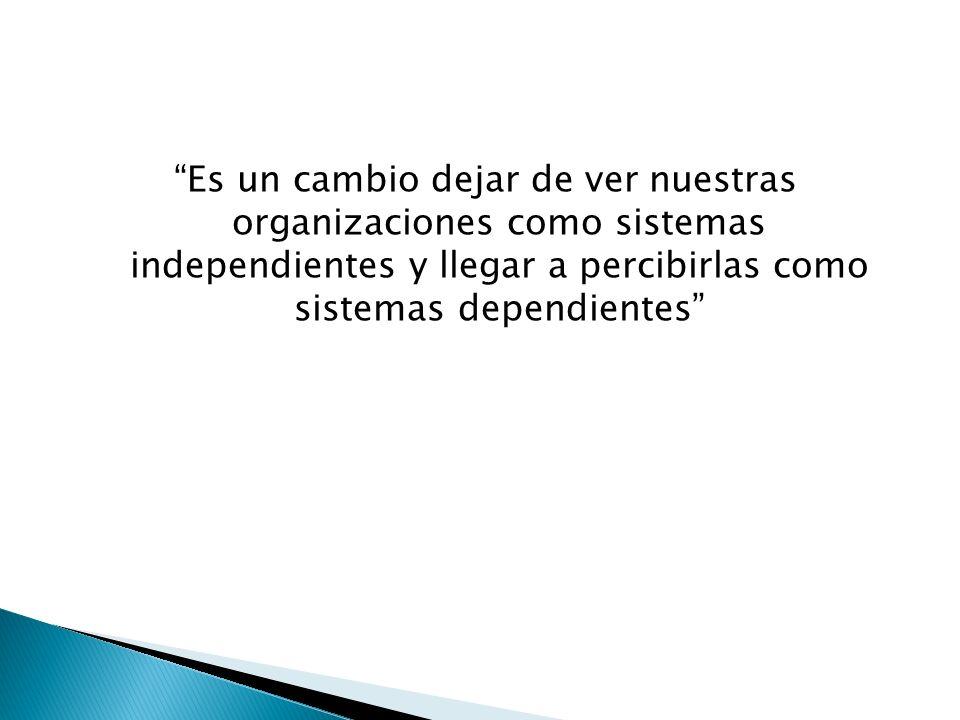 Es un cambio dejar de ver nuestras organizaciones como sistemas independientes y llegar a percibirlas como sistemas dependientes