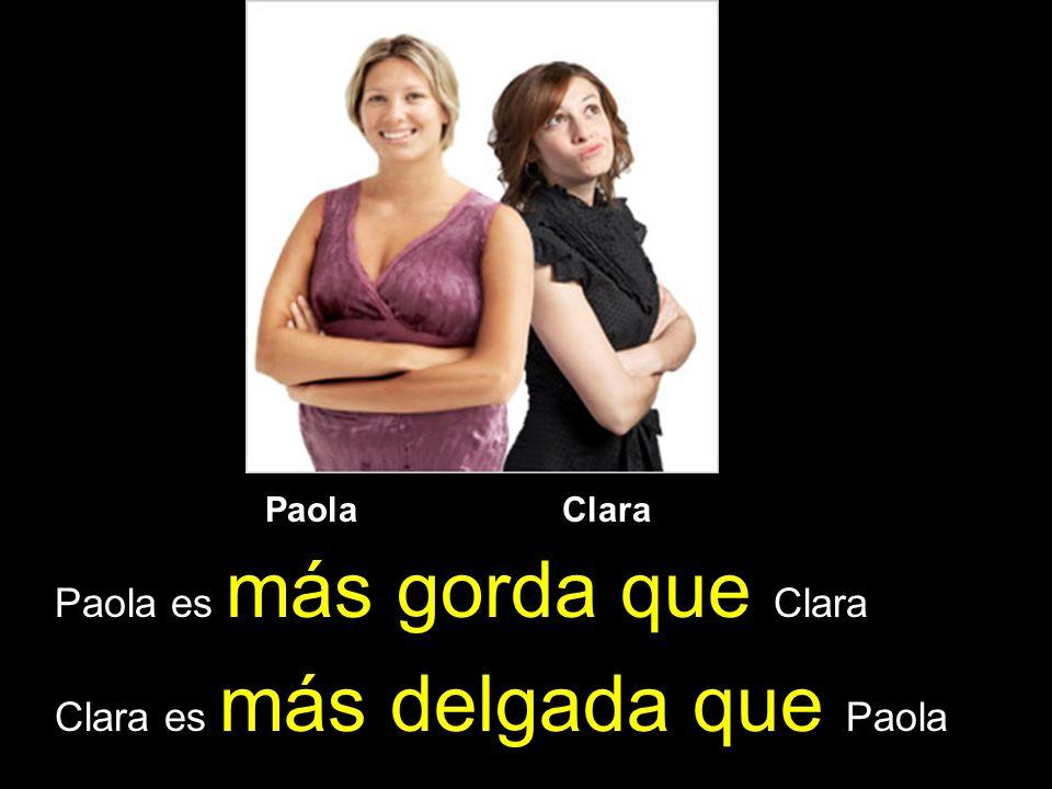 Paola es más gorda que Clara