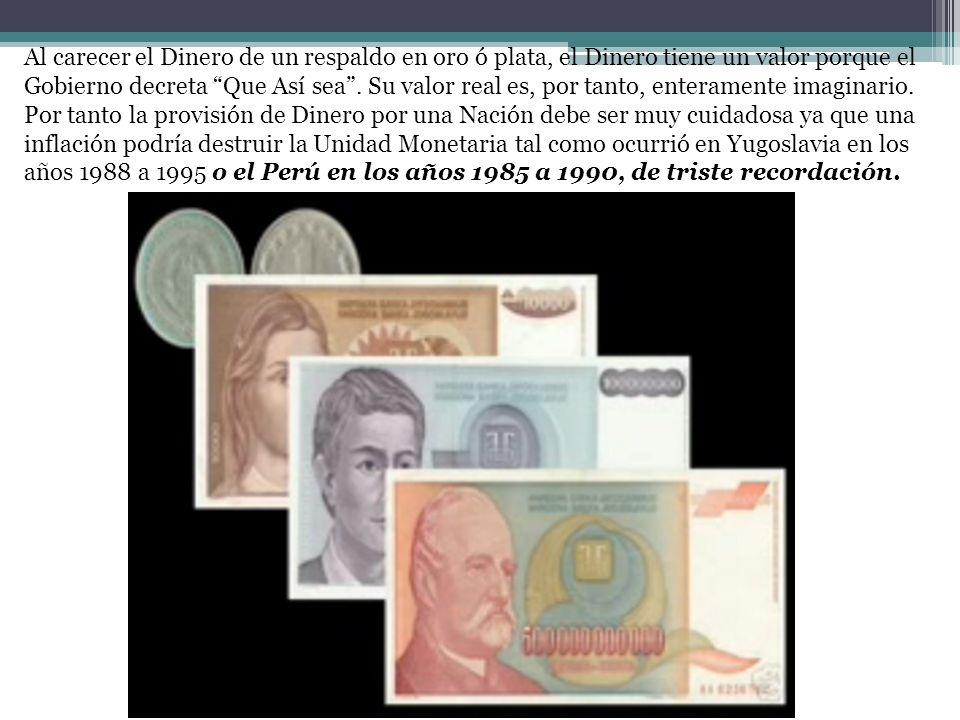 Al carecer el Dinero de un respaldo en oro ó plata, el Dinero tiene un valor porque el Gobierno decreta Que Así sea . Su valor real es, por tanto, enteramente imaginario.