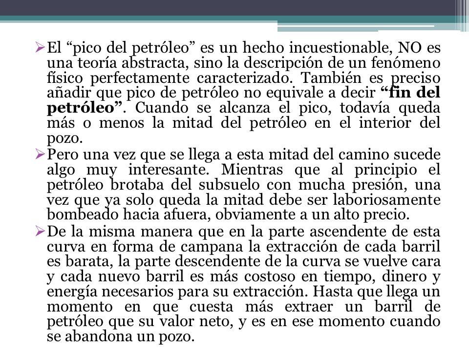 El pico del petróleo es un hecho incuestionable, NO es una teoría abstracta, sino la descripción de un fenómeno físico perfectamente caracterizado. También es preciso añadir que pico de petróleo no equivale a decir fin del petróleo . Cuando se alcanza el pico, todavía queda más o menos la mitad del petróleo en el interior del pozo.