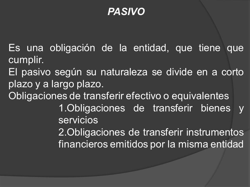 PASIVO Es una obligación de la entidad, que tiene que cumplir. El pasivo según su naturaleza se divide en a corto plazo y a largo plazo.