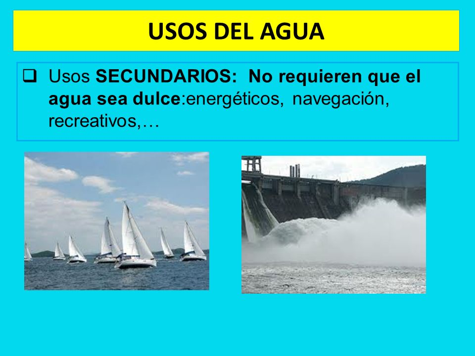 USOS DEL AGUA Usos SECUNDARIOS: No requieren que el agua sea dulce:energéticos, navegación, recreativos,…