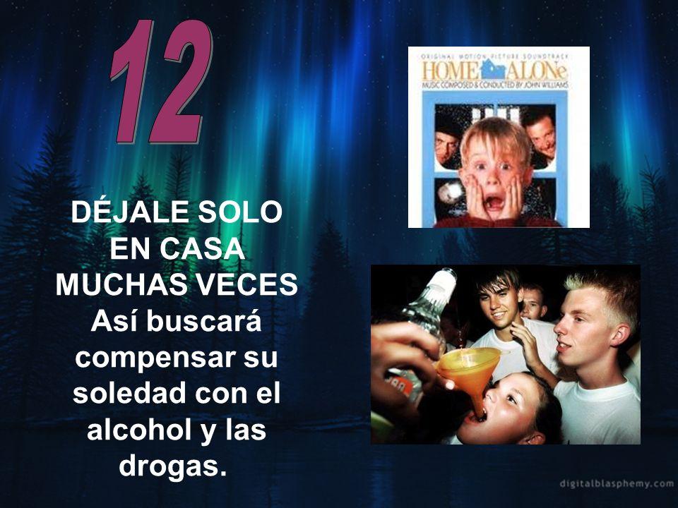 12 DÉJALE SOLO EN CASA MUCHAS VECES Así buscará compensar su soledad con el alcohol y las drogas.