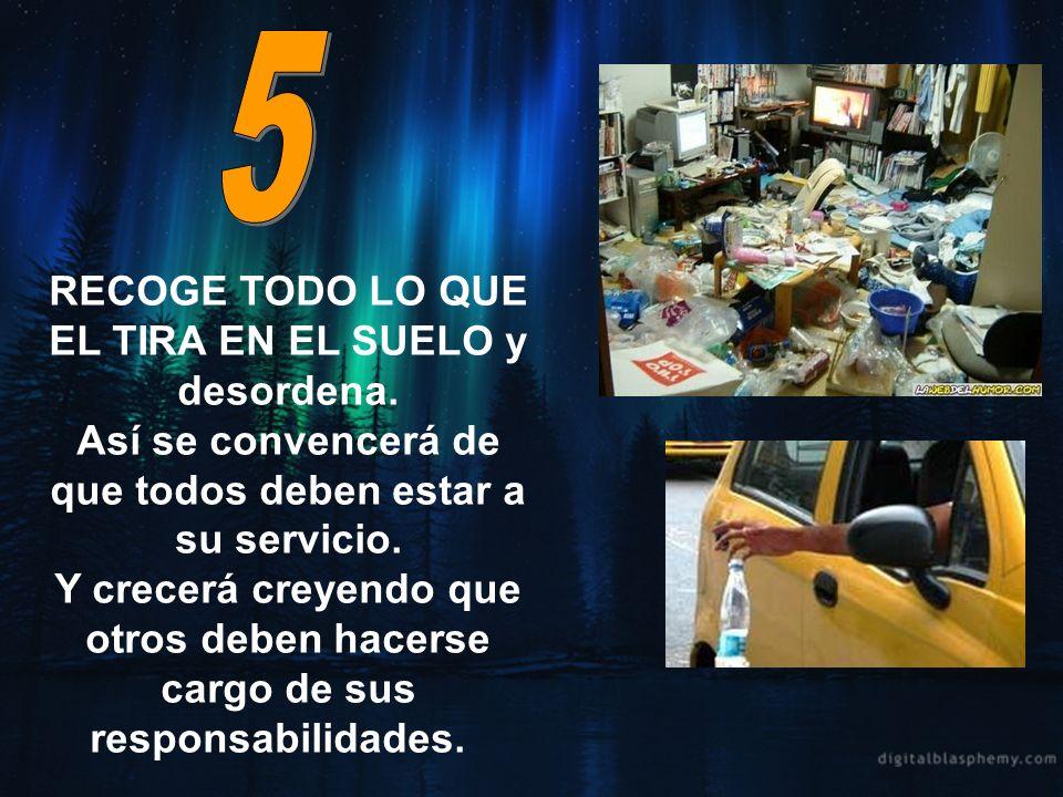 5 RECOGE TODO LO QUE EL TIRA EN EL SUELO y desordena. Así se convencerá de que todos deben estar a su servicio.
