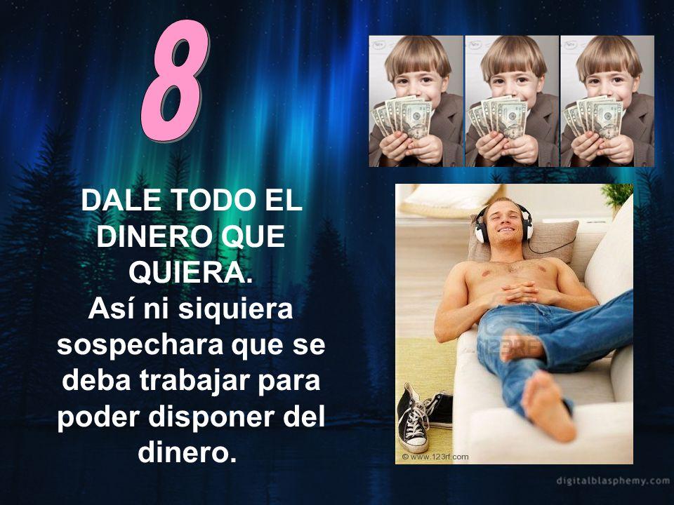 8 DALE TODO EL DINERO QUE QUIERA.