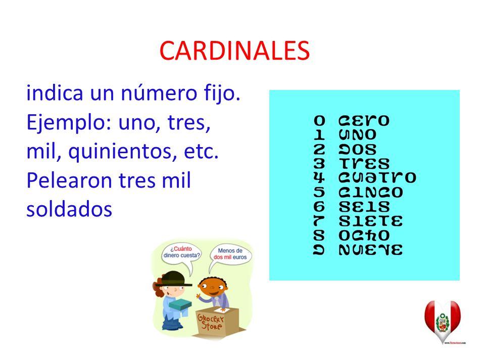CARDINALES indica un número fijo. Ejemplo: uno, tres, mil, quinientos, etc.