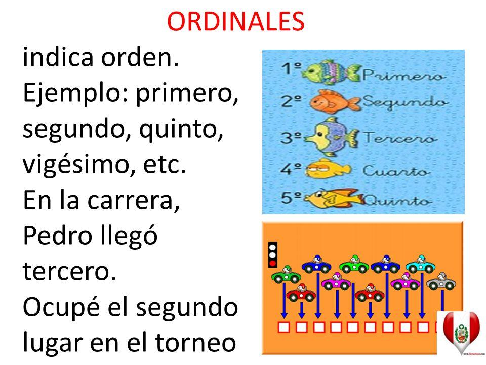ORDINALES indica orden. Ejemplo: primero, segundo, quinto, vigésimo, etc.