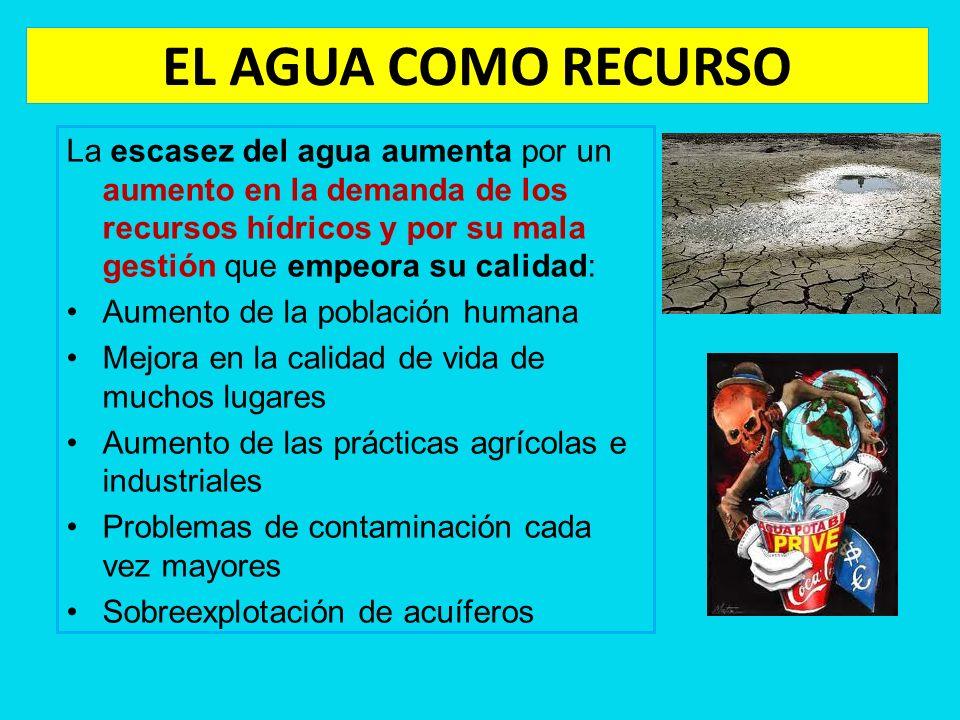 EL AGUA COMO RECURSO La escasez del agua aumenta por un aumento en la demanda de los recursos hídricos y por su mala gestión que empeora su calidad:
