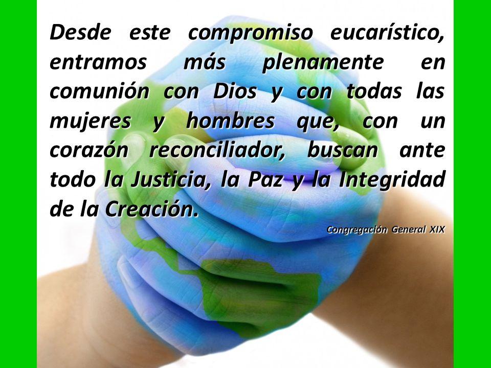 Desde este compromiso eucarístico, entramos más plenamente en comunión con Dios y con todas las mujeres y hombres que, con un corazón reconciliador, buscan ante todo la Justicia, la Paz y la Integridad de la Creación.