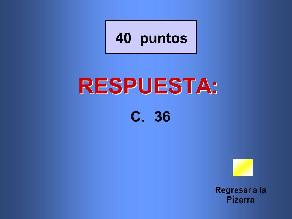 40 puntos RESPUESTA: 36 Regresar a la Pizarra