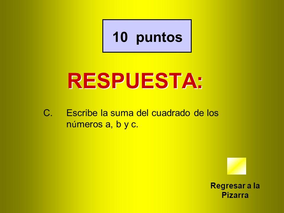 10 puntos RESPUESTA: Escribe la suma del cuadrado de los números a, b y c. Regresar a la Pizarra