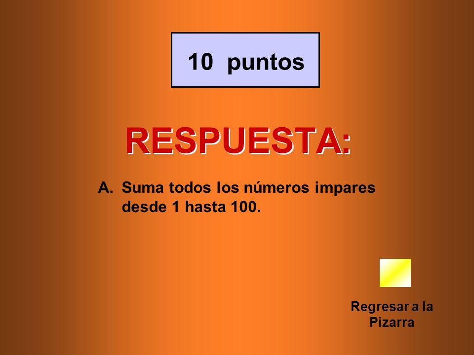 RESPUESTA: 10 puntos Suma todos los números impares desde 1 hasta 100.