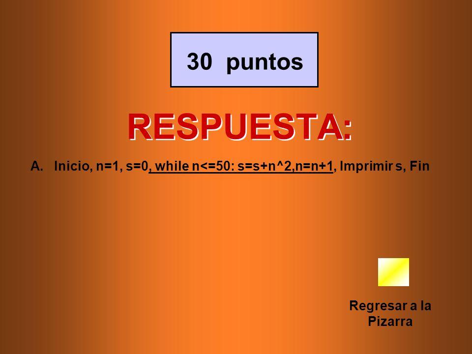 30 puntos RESPUESTA: Inicio, n=1, s=0, while n<=50: s=s+n^2,n=n+1, Imprimir s, Fin.