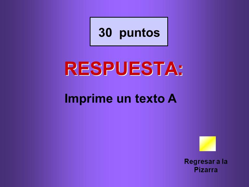30 puntos RESPUESTA: Imprime un texto A Regresar a la Pizarra