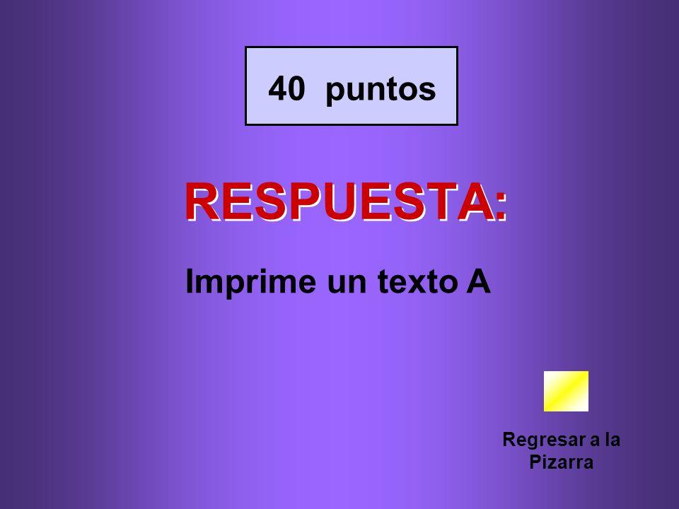 40 puntos RESPUESTA: Imprime un texto A Regresar a la Pizarra