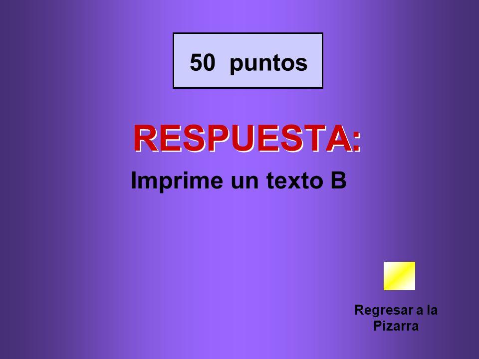 50 puntos RESPUESTA: Imprime un texto B Regresar a la Pizarra