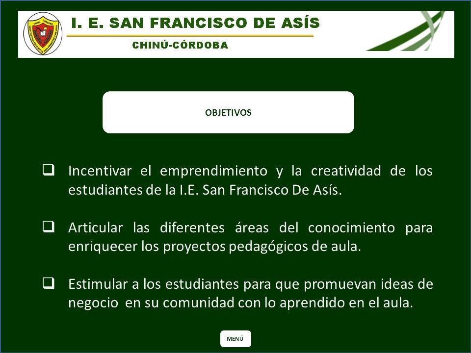 OBJETIVOS Incentivar el emprendimiento y la creatividad de los estudiantes de la I.E. San Francisco De Asís.